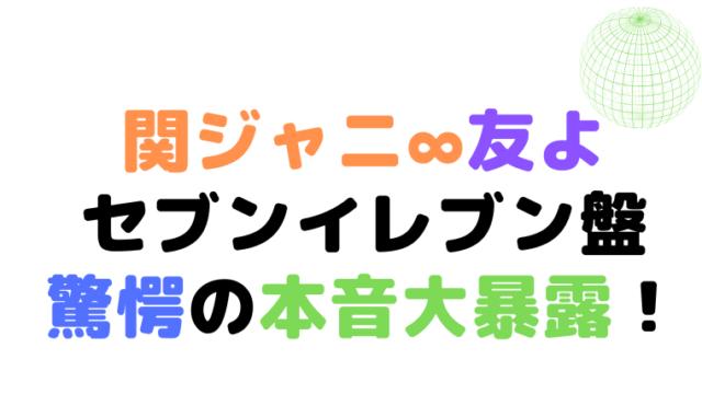 関ジャニ∞【友よ】セブンイレブン盤のDVDが激ヤバ!涙腺崩壊する人続出今現在