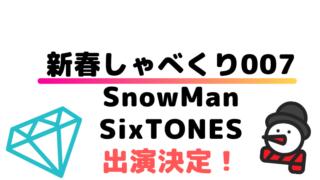 新春しゃべくり007にSnowMan&SixTONES【動画有】出演